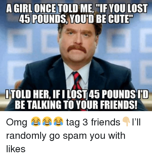 Cute, Friends, and Memes: A GIRL ONCETOLD ME,IF YOU LOST  45 POUNDS, YOUD BE CUTE  ITOLD HER, IFI LOST45 POUNDS ID  BE TALKING TO YOUR FRIENDS! Omg 😂😂😂 tag 3 friends👇🏼I'll randomly go spam you with likes