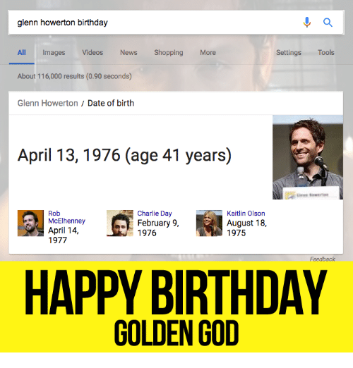 Olson: a  glenn howerton birthday  All Images  Videos  News  Shopping  More  Settings  Tools  About 116,000 results (0.90 seconds)  Glenn Howerton Date of birth  April 13, 1976 (age 41 years)  Rob  Charlie Day  Kaitlin Olson  McElhenney  February 9,  August 18,  April 14  1976  1975  1977  Feedback  HAPPY BIRTHDAY  GOLDEN GOD