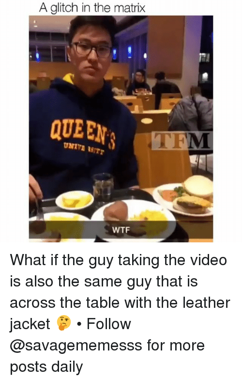 Glitch In The Matrix: A glitch in the matrix  QUEEN  WTF What if the guy taking the video is also the same guy that is across the table with the leather jacket 🤔 • Follow @savagememesss for more posts daily