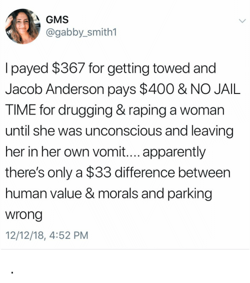 Vomit: A GMS  @gabby_smith1  l payed $367 for getting towed and  Jacob Anderson pays $400 & NO JAIL  TIME for drugging& raping a woman  until she was unconscious and leaving  her in her own vomit.... apparently  there's only a $33 difference between  human value & morals and parking  wrong  12/12/18, 4:52 PM .