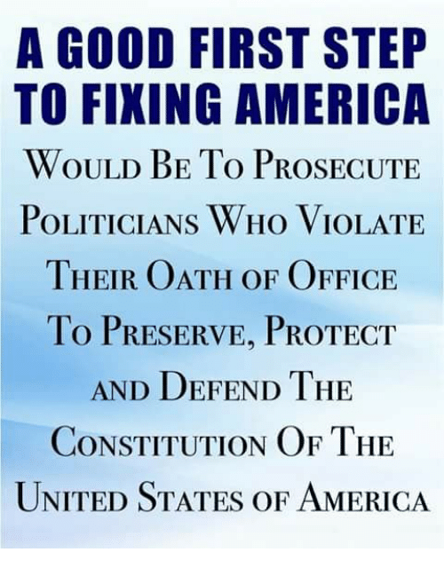 America, Memes, and Constitution: A GOOD FIRST STEP  TO FIXING AMERICA  WOULD BE To PROSECUTE  POLITICIANS WHo VIOLATE  THEIR OATH OF OFFICE  To PRESERVE, PROTECT  AND DEFEND THE  CONSTITUTION OF THE  UNITED STATES OF AMERICA