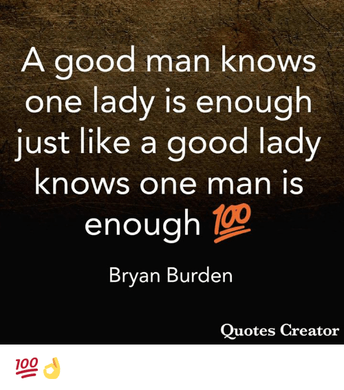 Memes, Good, and 🤖: A good man knows  one lady is enough  just like a good lady  knows one man is  enough  Bryan Burden  Ouotes Creator 💯👌
