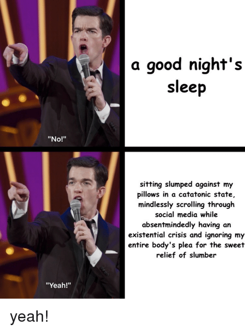 "Social Media, Yeah, and Good: a good night's  sleep  ""No!""  sitting slumped against my  pillows in a catatonic state,  mindlessly scrolling through  social media while  absentmindedly having an  existential crisis and ignoring my  entire body's plea for the sweet  relief of slumber  ""Yeah!"" yeah!"