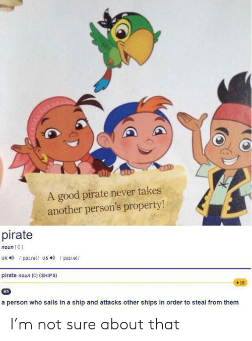 Pirate: A good pirate never takes  another person's property!  pirate  noun C  UK patret/ us par.et  pirate noun [C] (SHIPS)  +E  B1  a person who sails in a ship and attacks other shipss in order to steal from them I'm not sure about that
