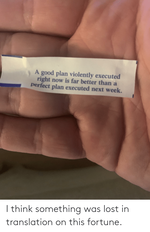 Lost: A good plan violently executed  right now is far better than a  perfect plan executed next week. I think something was lost in translation on this fortune.
