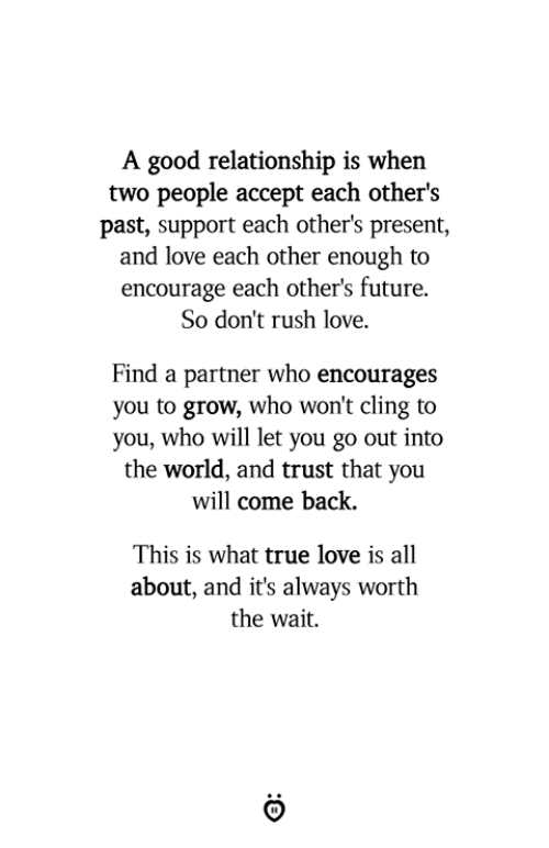 Future, Love, and True: A good relationship is when  two people accept each other's  past, support each other's present,  and love each other enough to  encourage each other's future.  So don't rush love.  Find a partner who encourages  you to grow, who won't cling to  you, who will let you go out into  the world, and trust that you  will come back.  This is what true love is all  about, and it's always worth  the wait.