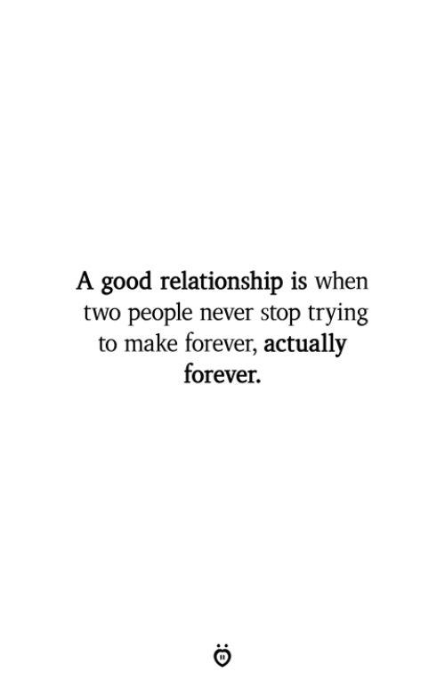 Forever, Good, and Never: A good relationship is when  two people never stop trying  to make forever, actually  forever.