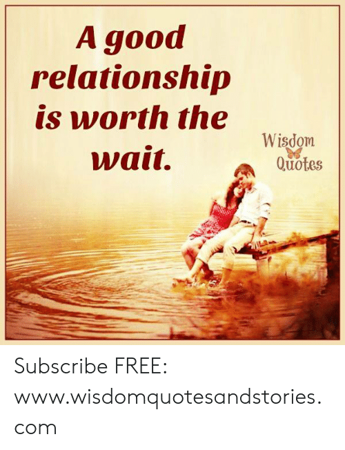 Free, Good, and Quotes: A good  relationship  is worth the  Wisdom  Quotes  wαit. Subscribe FREE: www.wisdomquotesandstories.com