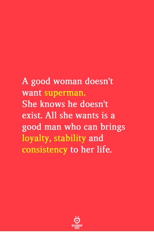 Life, She Knows, and Superman: A good woman doesn't  want superman.  She knows he doesn't  exist. All she wants is a  good man who can brings  loyalty, stability and  consistency to her life.