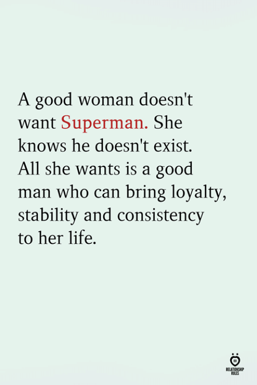 she knows: A good woman doesn't  want Superman. She  knows he doesn't exist.  All she wants is a good  man who can bring loyalty  stability and consistency  to her life.  RELATINSH
