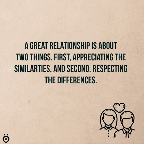 First, Relationship, and Great: A GREAT RELATIONSHIP IS ABOUT  TWO THINGS. FIRST, APPRECIATING THE  SIMILARTIES, AND SECOND, RESPECTING  THE DIFFERENCES  02