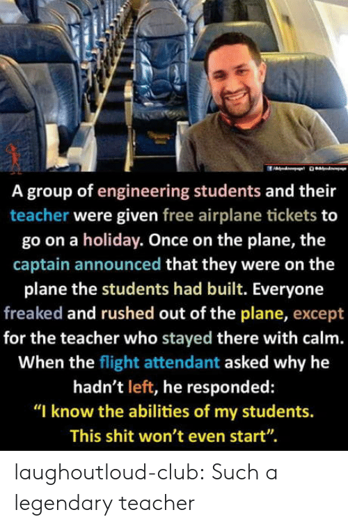 "Flight: A group of engineering students and their  teacher were given free airplane tickets to  go on a holiday. Once on the plane, the  captain announced that they were on the  plane the students had built. Everyone  freaked and rushed out of the plane, except  for the teacher who stayed there with calm.  When the flight attendant asked why he  hadn't left, he responded:  ""I know the abilities of my students.  This shit won't even start"". laughoutloud-club:  Such a legendary teacher"