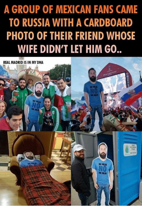 Memes, Real Madrid, and Russia: A GROUP OF MEXICAN FANS CAME  TO RUSSIA WITH A CARDBOARD  PHOTO OF THEIR FRIEND WHOSE  WIFE DIDN'T LET HIM GO.  REAL MADRID IS IN MY DNA  NO