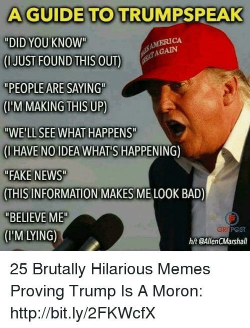 """Bad, Fake, and Memes: A GUIDE TO TRUMPSPEAK  """"DID YOU KNOW""""  CUUSTFOUNDİEISOUT)  """"PEOPLE ARE SAYING""""  (M MAKING THIS UP)  """"WE'LL SEE WHAT HAPPENS  (IHAVE NOIDEA WHAT'S HAPPENING)  FAKE NEWS  THIS INFORMATION MAKES ME LO0K BAD)  """"BELIEVE ME  (IM LYING)  MERICA  AGAIN  POST  h/t @AllenCMarshall 25 Brutally Hilarious Memes Proving Trump Is A Moron: http://bit.ly/2FKWcfX"""