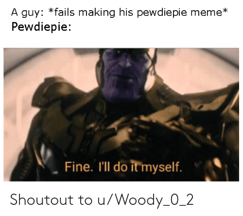 Meme, Fine, and Pewdiepie: A guy: *fails making his pewdiepie meme*  Pewdiepie:  Fine. I'll do it myself. Shoutout to u/Woody_0_2