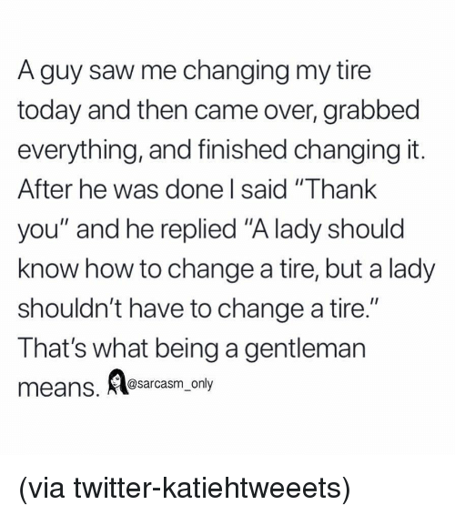 """Funny, Memes, and Saw: A guy saw me changing my tire  today and then came over, grabbed  everything, and finished changing it  After he was done l said """"Thank  you"""" and he replied """"A lady should  know how to change a tire, but a lady  shouldn't have to change a tire.""""  That's what being a gentleman  I1  eans. Aesarasm ony (via twitter-katiehtweeets)"""