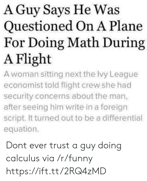 calculus: A Guy Says He Was  Questioned On A Plane  For Doing Math During  A Flight  A woman sitting next the Ivy League  economist told flight crew she had  security concerns about the man,  after seeing him write in a foreign  script. It turned out to be a differential  equation. Dont ever trust a guy doing calculus via /r/funny https://ift.tt/2RQ4zMD