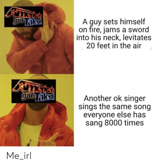 Sang: A guy sets himself  on fire, jams a sword  into his neck, levitates  20 feet in the air,  etken  Another ok singer  sings the same song  everyone else has  sang 8000 times Me_irl