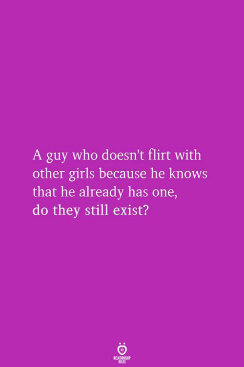 Girls, Who, and One: A guy who doesn't flirt with  other girls because he knows  that he already has one,  do they still exist?