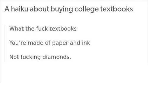 College, Fucking, and Fuck: A haiku about buying college textbooks  What the fuck textbooks  You're made of paper and ink  Not fucking diamonds.