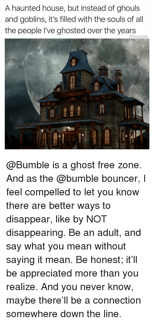 ghouls: A haunted house, but instead of ghouls  and goblins, it's filled with the souls of all  the people I've ghosted over the years  @bumble @Bumble is a ghost free zone. And as the @bumble bouncer, I feel compelled to let you know there are better ways to disappear, like by NOT disappearing. Be an adult, and say what you mean without saying it mean. Be honest; it'll be appreciated more than you realize. And you never know, maybe there'll be a connection somewhere down the line.