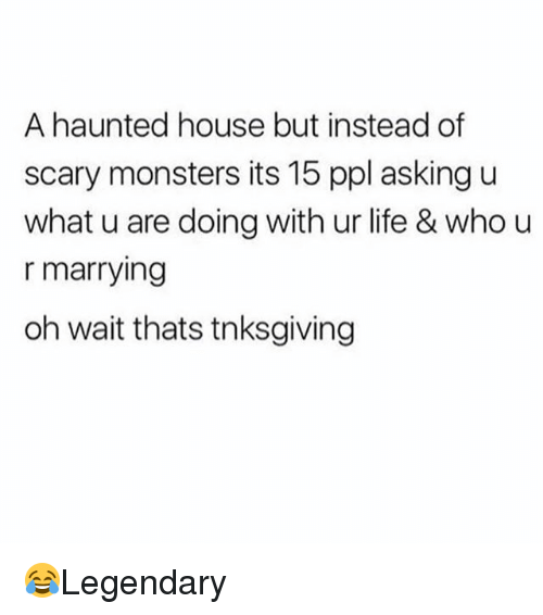 U What: A haunted house but instead of  scary monsters its 15 ppl asking u  what u are doing with ur life & who u  r marrying  oh wait thats tnksgiving 😂Legendary