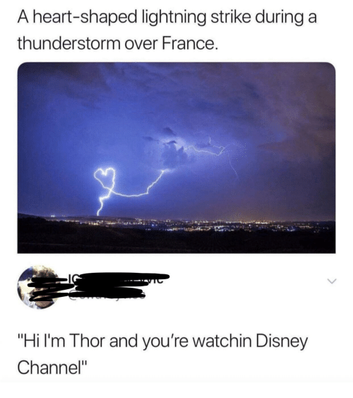 "Disney, Disney Channel, and France: A heart-shaped lightning strike during a  thunderstorm over France.  ""Hi I'm Thor and you're watchin Disney  Channel"""