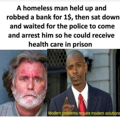 Homeless, Police, and Prison: A homeless man held up and  robbed a bank for 1$, then sat down  and waited for the police to come  and arrest him so he could receive  health care in prison  Modern problems require modern solutions