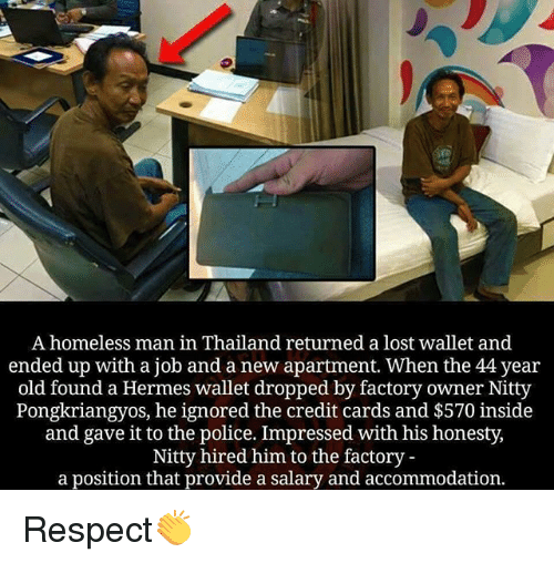 Thailande: A homeless man in Thailand returned a lost wallet and  ended up with a job and a new apartment. When the 44 year  old found a Hermes wallet dropped by factory owner Nitty  Pongkriangyos, he ignored the credit cards and $570 inside  and gave it to the police. Impressed with his honesty,  Nitty hired him to the factory -  a position that provide a salary and accommodation. Respect👏
