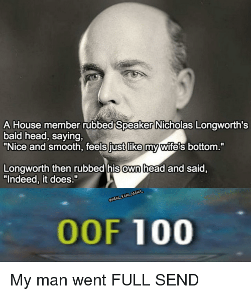 "Anaconda, Head, and Smooth: A House member rubbed Speaker Nicholas Longworth's  bald head, saying,  ""Nice and smooth, feels fust like my wifels bottom.""  Longworth then rubbed his own head and said.  ""Indeed, it does.""  @REAL KARL MARX  OOF 100 My man went FULL SEND"
