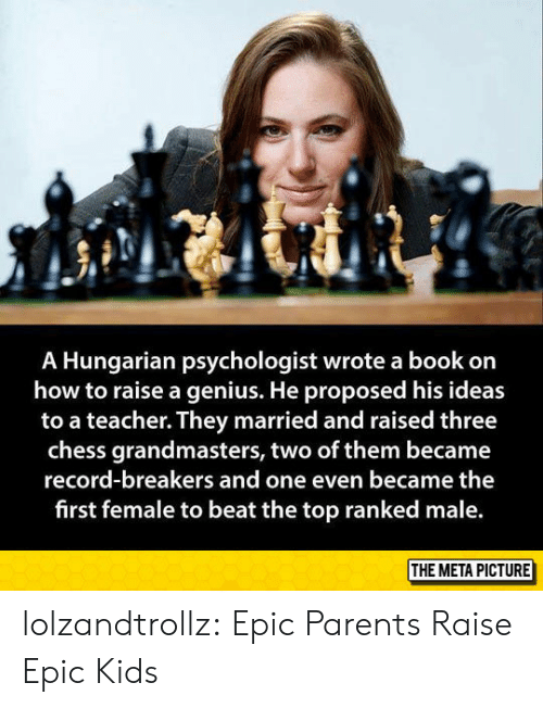 Parents, Teacher, and Tumblr: A Hungarian psychologist wrote a book on  how to raise a genius. He proposed his ideas  to a teacher. They married and raised three  chess grandmasters, two of them became  record-breakers and one even became the  first female to beat the top ranked male  THE META PICTURE lolzandtrollz:  Epic Parents Raise Epic Kids