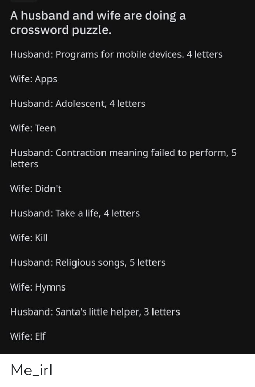Meaning: A husband and wife are doing a  crossword puzzle.  Husband: Programs for mobile devices. 4 letters  Wife: Apps  Husband: Adolescent, 4 letters  Wife: Teen  Husband: Contraction meaning failed to perform, 5  letters  Wife: Didn't  Husband: Take a life, 4 letters  Wife: Kill  Husband: Religious songs, 5 letters  Wife: Hymns  Husband: Santa's little helper, 3 letters  Wife: Elf Me_irl