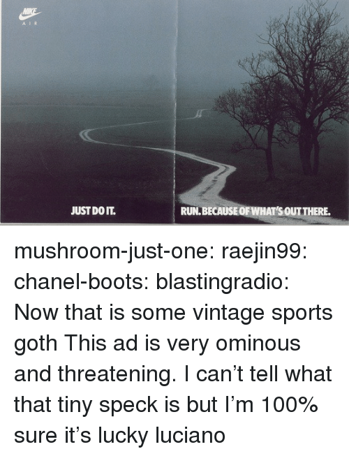 Anaconda, Just Do It, and Run: A IR  JUST DO IT.  RUN.BECAUSEOF WHAT'S OUTTHERE. mushroom-just-one: raejin99:  chanel-boots:  blastingradio:  Now that is some vintage sports goth   This ad is very ominous and threatening.    I can't tell what that tiny speck is but I'm 100% sure it's lucky luciano