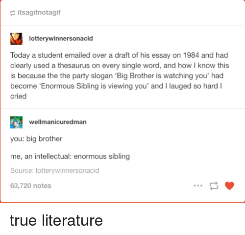 Party, True, and Big Brother: a itsagifnotagif  lotterywinnersonacid  Today a student emailed over a draft of his essay on 1984 and had  clearly used a thesaurus on every single word, and how I know this  is because the the party slogan 'Big Brother is watching you' had  become 'Enormous Sibling is viewing you' and I lauged so hardI  cried  wellmanicuredman  you: big brother  me, an intellectual: enormous sibling  Source: lotterywinnersonacid  63,720 notes true literature