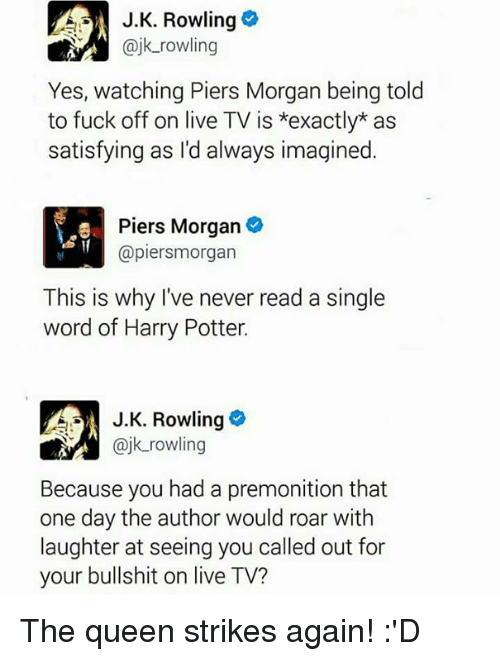 Satisfieing: A J.K. Rowling  @jk rowling  Yes, watching Piers Morgan being told  to fuck off on live TV is *exactly as  satisfying as I'd always imagined  Piers Morgan  @piersmorgan  This is why I've never read a single  word of Harry Potter.  J K. Rowling  k rowling  Because you had a premonition that  one day the author would roar with  laughter at seeing you called out for  your bullshit on live TV? The queen strikes again! :'D