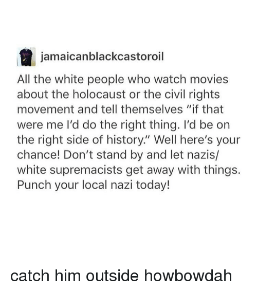 """watching movie: a jamaicanblackcastoroil  All the white people who watch movies  about the holocaust or the civil rights  movement and tell themselves """"if that  were me I'd do the right thing. I'd be on  the right side of history. Well here's your  chance! Don't stand by and let nazis/  white supremacists get away with things.  Punch your local nazi today! catch him outside howbowdah"""