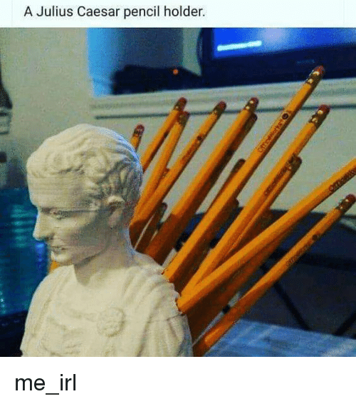 Julius Caesar: A Julius Caesar pencil holder me_irl