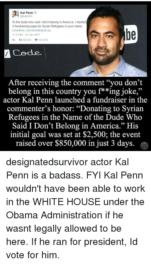"initiation: A Kal Penn  @kal penn  To the dude who said I don't belong in America, l started  a fundraising page for Syrian Refugees in your name.  crowd rise.com/donating-to-sy  11:12 AM 28 Jan 2017  4h t R, 60.028  154.879  A Code  After receiving the comment ""you don't  belong in this country you f**ing joke,""  actor Kal Penn launched a fundraiser in the  commenter's honor: ""Donating to Syrian  Refugees in the Name of the Dude Who  Said I Don't Belong in America."" His  initial goal was set at $2,500; the event  raised over $850,000 in just 3 days designatedsurvivor actor Kal Penn is a badass. FYI Kal Penn wouldn't have been able to work in the WHITE HOUSE under the Obama Administration if he wasnt legally allowed to be here. If he ran for president, Id vote for him."