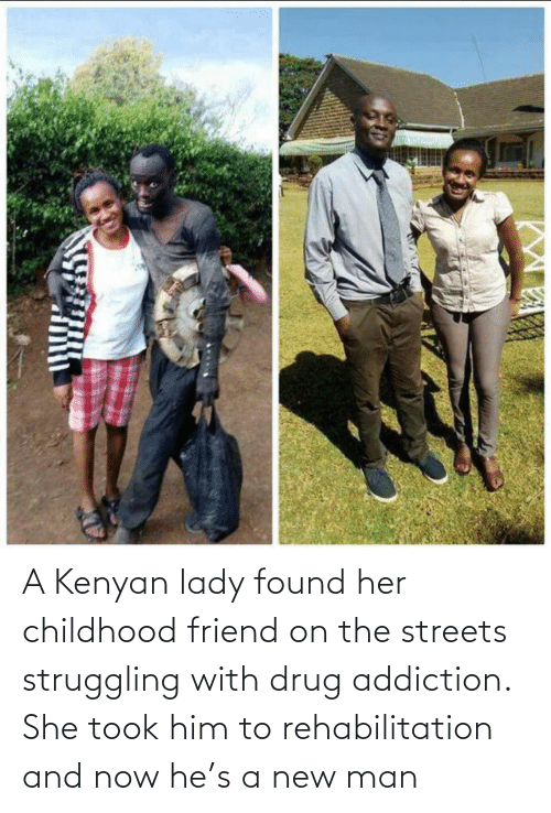 lady: A Kenyan lady found her childhood friend on the streets struggling with drug addiction. She took him to rehabilitation and now he's a new man