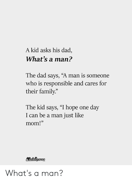 "Dad, Family, and Memes: A kid asks his dad,  What's a man?  The dad says, ""A man is someone  who is responsible and cares for  their family.""  The kid says, ""I hope one day  I can be a man just like  mom!"" What's a man?"