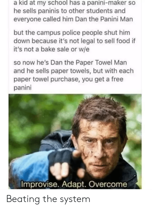panini: a kid at my school has a panini-maker so  he sells paninis to other students and  everyone called him Dan the Panini Man  but the campus police people shut him  down because it's not legal to sell food if  it's not a bake sale or w/e  so now he's Dan the Paper Towel Man  and he sells paper towels, but with each  paper towel purchase, you get a free  panini  Improvise. Adapt. Overcome Beating the system