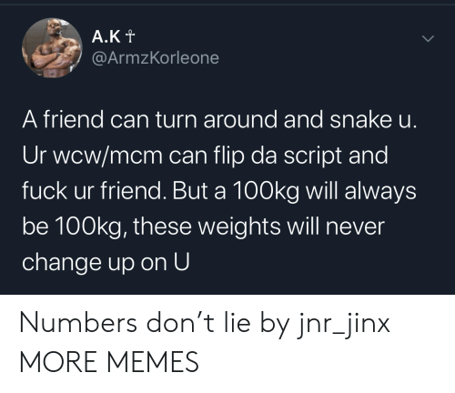 weights: A.Kt  @ArmzKorleone  A friend can turn around and snake u.  Ur wcw/mcm can flip da script and  fuck ur friend. But a 100kg will always  be 100kg, these weights will never  change up on U  > Numbers don't lie by jnr_jinx MORE MEMES