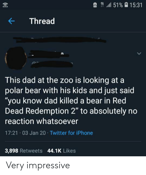 """iphone 3: A * l 51% O 15:31  Thread  This dad at the zoo is looking at a  polar bear with his kids and just said  """"you know dad killed a bear in Red  Dead Redemption 2"""" to absolutely no  reaction whatsoever  17:21 · 03 Jan 20 · Twitter for iPhone  3,898 Retweets 44.1K Likes Very impressive"""
