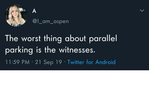 sep: A  @l_am_aspen  The worst thing about parallel  parking is the witnesses.  11:59 PM 21 Sep 19 Twitter for Android