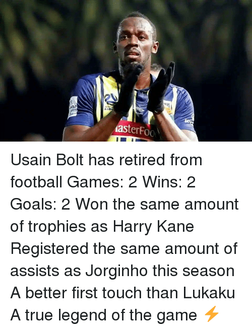 trophies: A-L  asterFoo Usain Bolt has retired from football Games: 2 Wins: 2 Goals: 2 Won the same amount of trophies as Harry Kane Registered the same amount of assists as Jorginho this season A better first touch than Lukaku A true legend of the game ⚡️