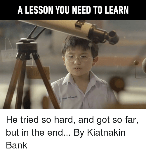 Tried So Hard And Got So Far: A LESSON YOU NEED TO LEARIN He tried so hard, and got so far, but in the end...  By Kiatnakin Bank