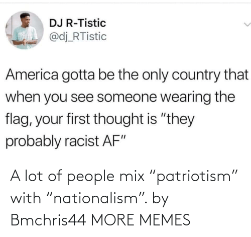 "A Lot Of: A lot of people mix ""patriotism"" with ""nationalism"". by Bmchris44 MORE MEMES"