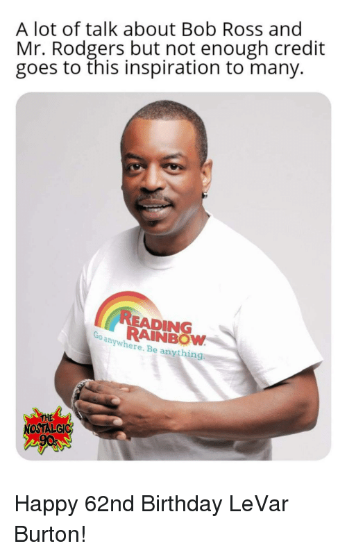 Levar: A lot of talk about Bob Ross and  Mr. Rodgers but not enough credit  goes to this inspiration to many.  READING  RAINBOW  anywhere. Be anything  THE  NOSTALGIC Happy 62nd Birthday LeVar Burton!