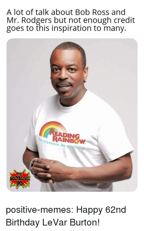 Levar: A lot of talk about Bob Ross and  Mr. Rodgers but not enough credit  goes to this inspiration to many.  READING  RAINBOW  anywhere. Be anything  THE  NOSTALGIC positive-memes: Happy 62nd Birthday LeVar Burton!