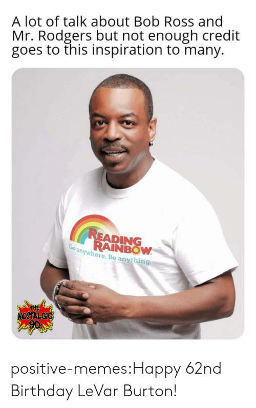 Levar: A lot of talk about Bob Ross and  Mr. Rodgers but not enough credit  goes to this inspiration to many.  READING  RAINBOW  anywhere. Be anything  THE  NOSTALGIC positive-memes:Happy 62nd Birthday LeVar Burton!